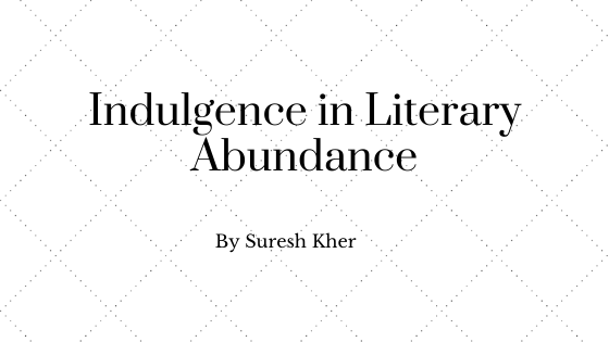 Indulgence in Literary Abundance - By Suresh Kher