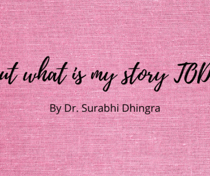 ….but what is my story TODAY? – By Dr. Surabhi Dhingra